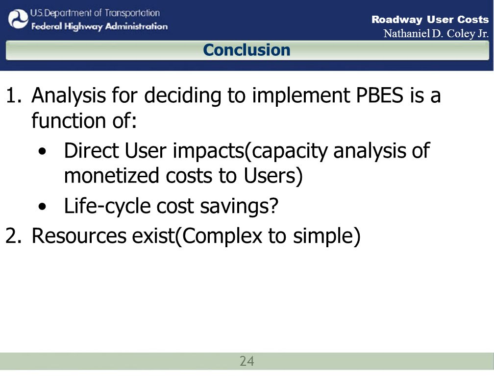 24 Roadway User Costs Nathaniel D. Coley Jr. Conclusion 1.Analysis for deciding to implement PBES is a function of: Direct User impacts(capacity analy