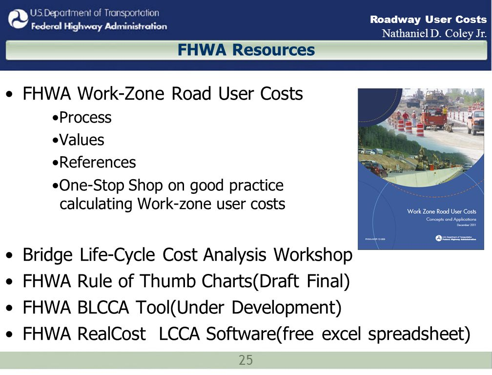 25 Roadway User Costs Nathaniel D. Coley Jr. FHWA Resources FHWA Work-Zone Road User Costs Process Values References One-Stop Shop on good practice ca