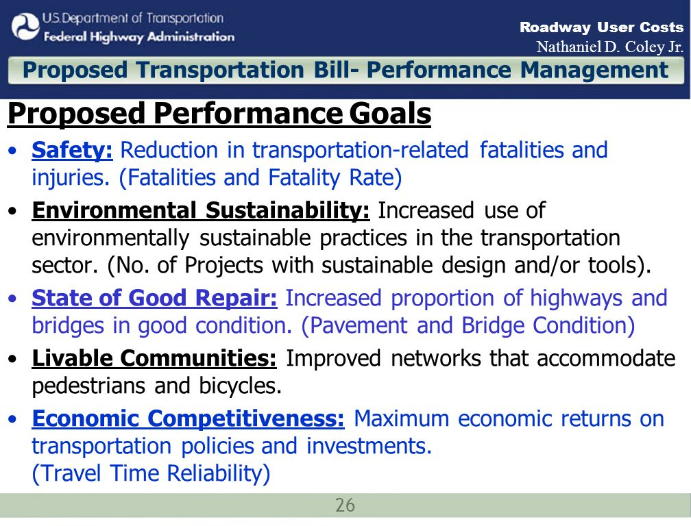26 Roadway User Costs Nathaniel D. Coley Jr. Proposed Transportation Bill- Performance Management Proposed Performance Goals Safety: Reduction in tran