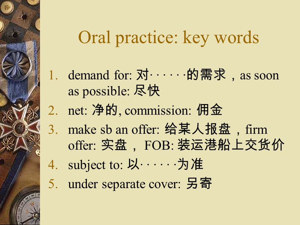 Oral practice: key words 1.demand for: · · · · · · as soon as possible: 2.net:, commission: 3.make sb an offer: firm offer: FOB: 4.subject to: · · · · · · 5.under separate cover: