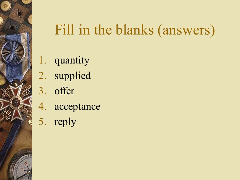 Fill in the blanks (answers) 1.quantity 2.supplied 3.offer 4.acceptance 5.reply