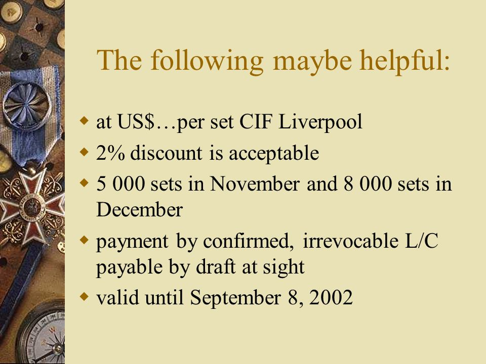 The following maybe helpful: at US$…per set CIF Liverpool 2% discount is acceptable 5 000 sets in November and 8 000 sets in December payment by confirmed, irrevocable L/C payable by draft at sight valid until September 8, 2002
