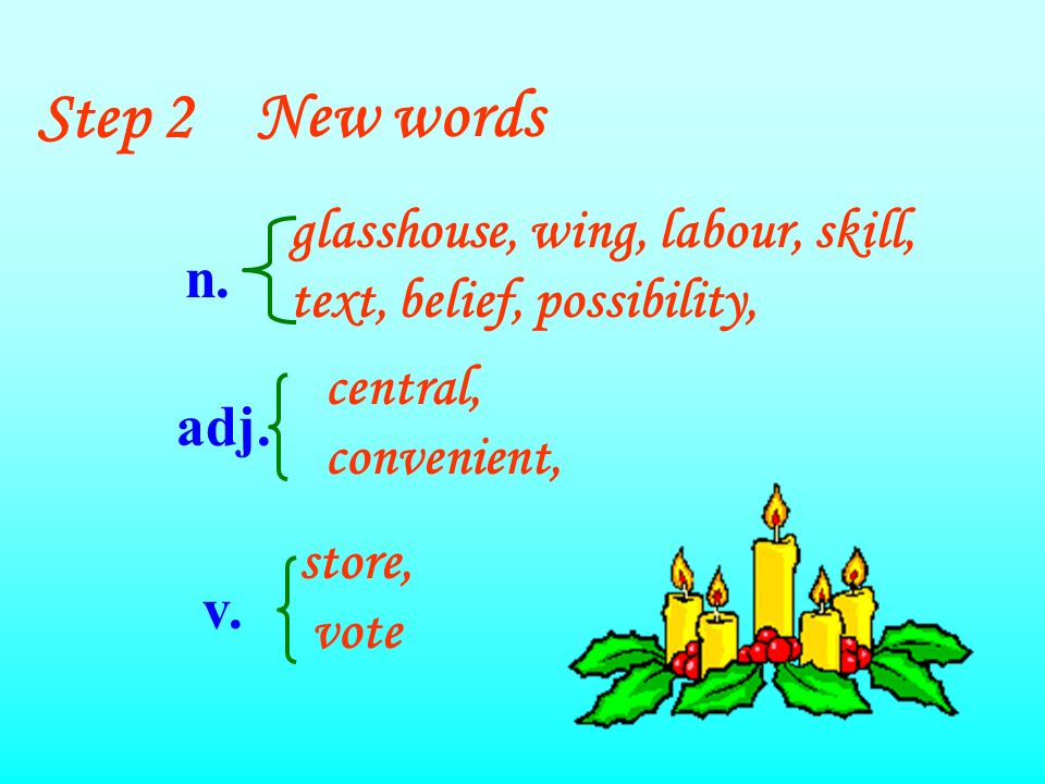 Step 2New words glasshouse, wing, labour, skill, text, belief, possibility, central, convenient, store, vote n.