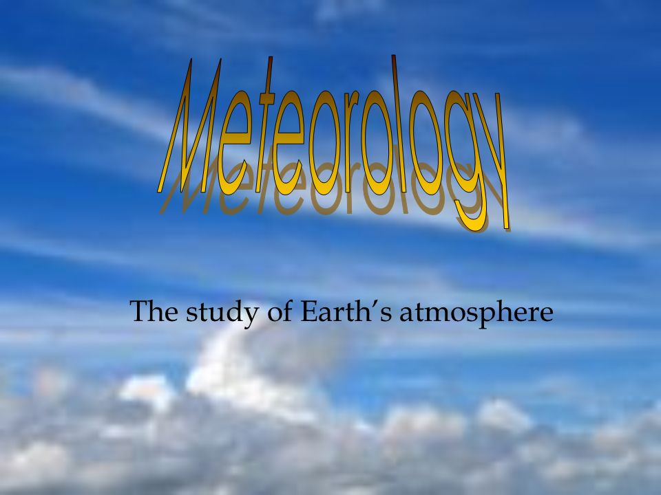 The study of Earths atmosphere