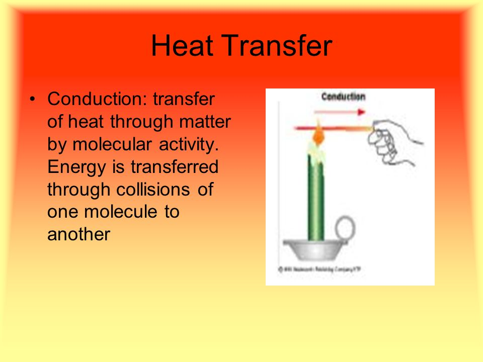 Heat Transfer Conduction: transfer of heat through matter by molecular activity. Energy is transferred through collisions of one molecule to another
