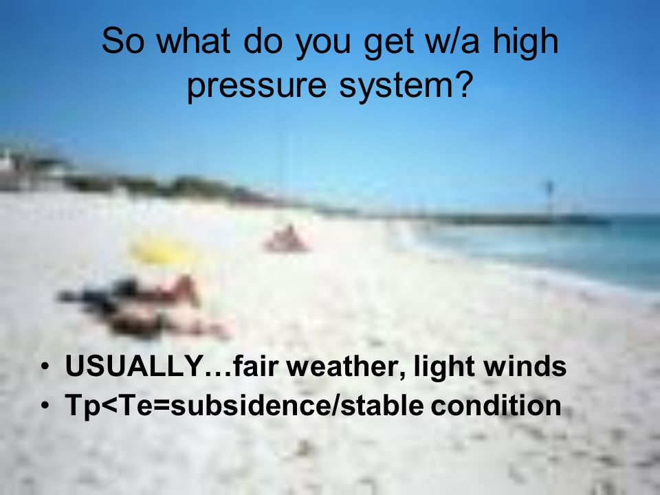 So what do you get w/a high pressure system? USUALLY…fair weather, light winds Tp<Te=subsidence/stable condition