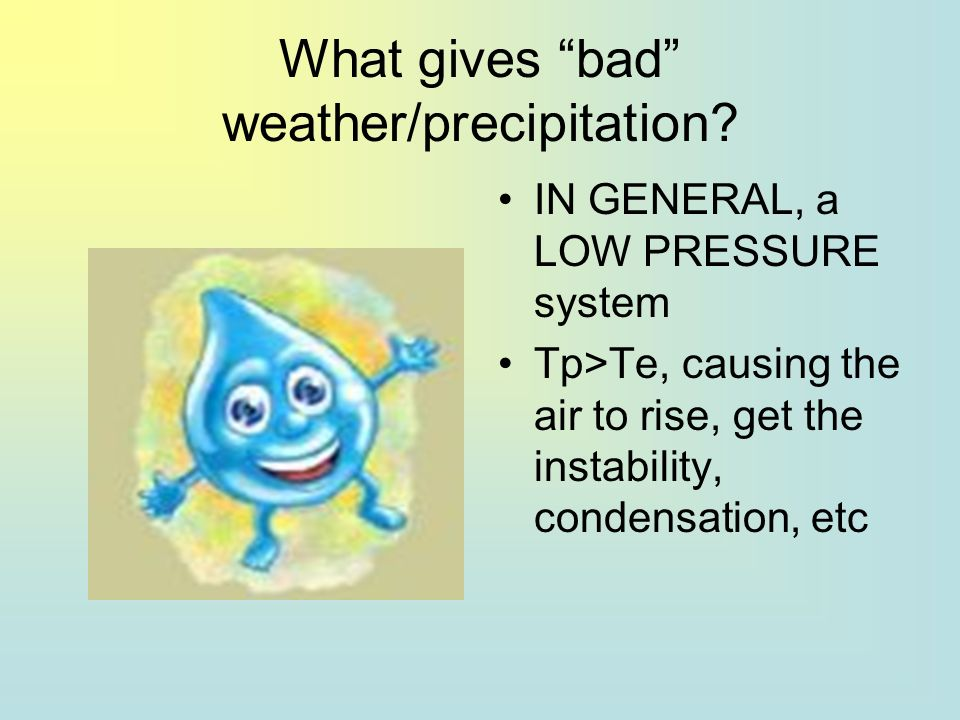 What gives bad weather/precipitation? IN GENERAL, a LOW PRESSURE system Tp>Te, causing the air to rise, get the instability, condensation, etc