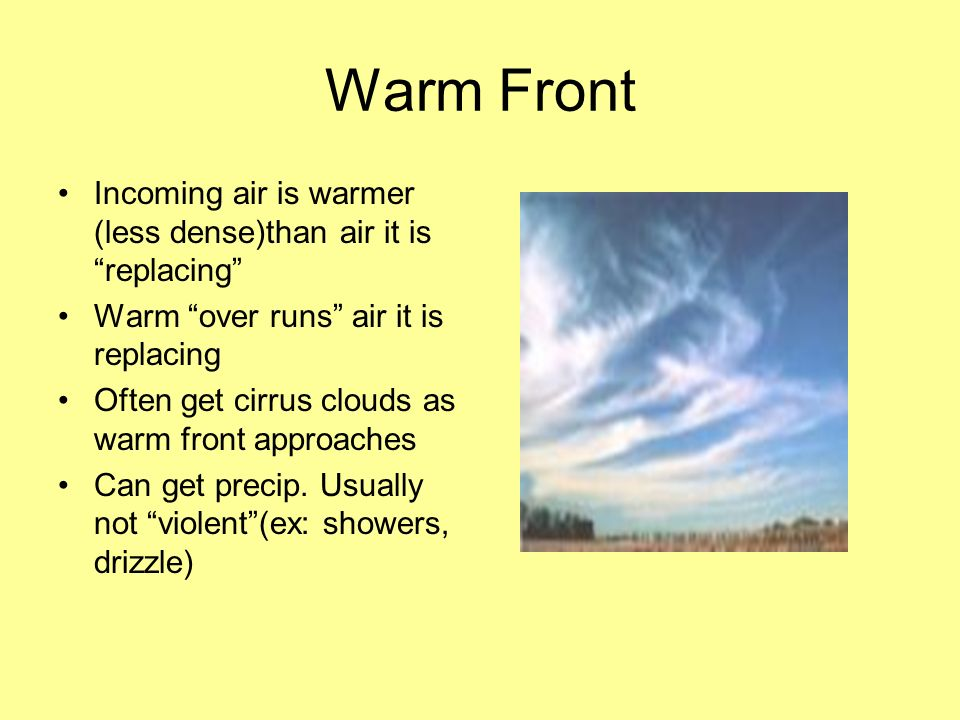 Warm Front Incoming air is warmer (less dense)than air it is replacing Warm over runs air it is replacing Often get cirrus clouds as warm front approa