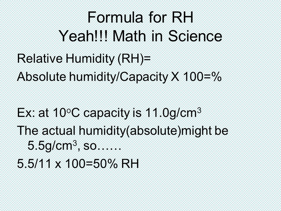 Formula for RH Yeah!!! Math in Science Relative Humidity (RH)= Absolute humidity/Capacity X 100=% Ex: at 10 o C capacity is 11.0g/cm 3 The actual humi