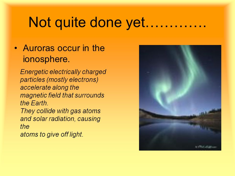 Not quite done yet…………. Auroras occur in the ionosphere. Energetic electrically charged particles (mostly electrons) accelerate along the magnetic fie