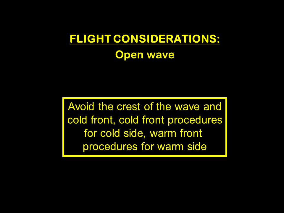 FLIGHT CONSIDERATIONS: Open wave Avoid the crest of the wave and cold front, cold front procedures for cold side, warm front procedures for warm side