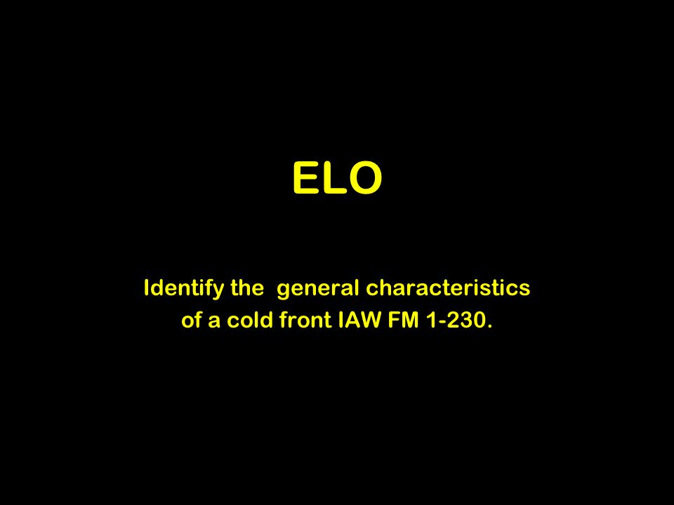 ELO Identify the general characteristics of a cold front IAW FM 1-230.