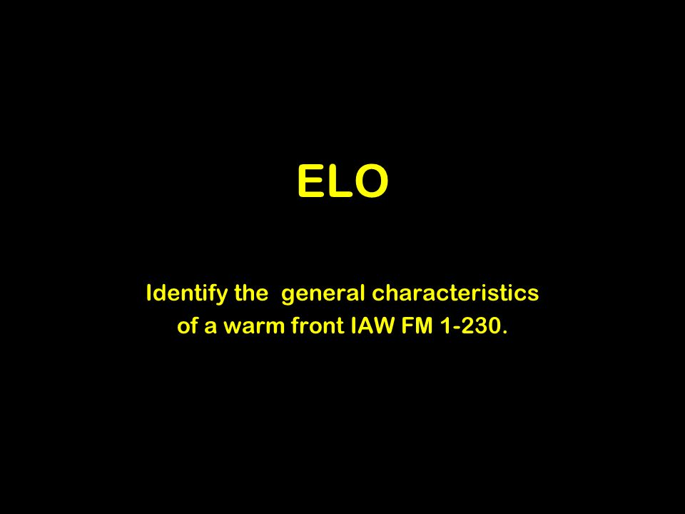 ELO Identify the general characteristics of a warm front IAW FM 1-230.