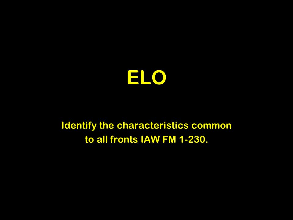 ELO Identify the characteristics common to all fronts IAW FM 1-230.