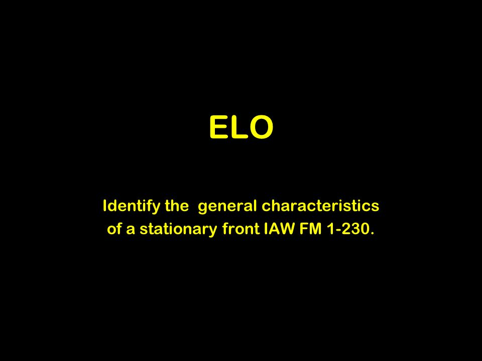 ELO Identify the general characteristics of a stationary front IAW FM 1-230.
