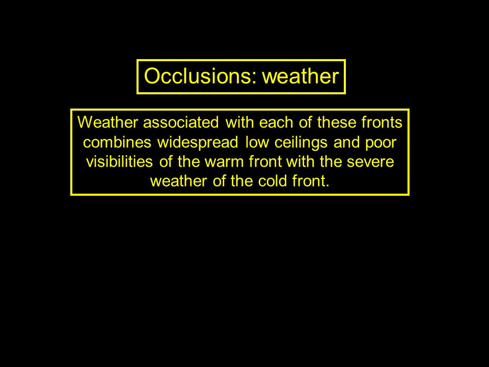 Occlusions: weather Weather associated with each of these fronts combines widespread low ceilings and poor visibilities of the warm front with the sev