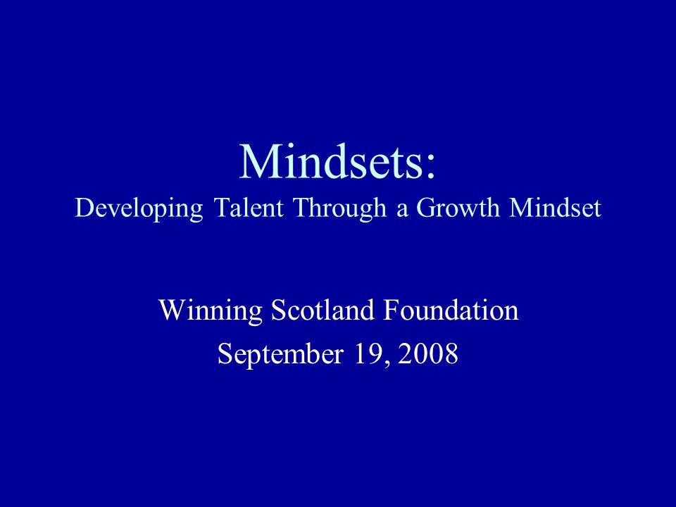 Mindsets: Developing Talent Through a Growth Mindset Winning Scotland Foundation September 19, 2008