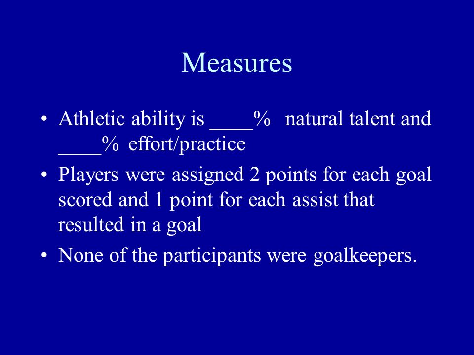 Measures Athletic ability is ____% natural talent and ____% effort/practice Players were assigned 2 points for each goal scored and 1 point for each a