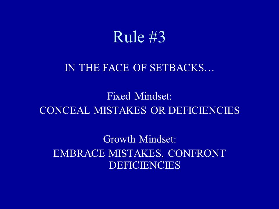Rule #3 IN THE FACE OF SETBACKS… Fixed Mindset: CONCEAL MISTAKES OR DEFICIENCIES Growth Mindset: EMBRACE MISTAKES, CONFRONT DEFICIENCIES