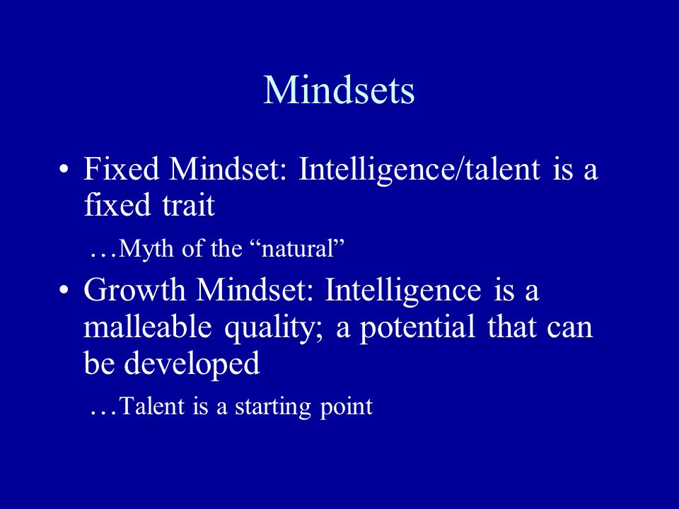 Mindsets Fixed Mindset: Intelligence/talent is a fixed trait … Myth of the natural Growth Mindset: Intelligence is a malleable quality; a potential th