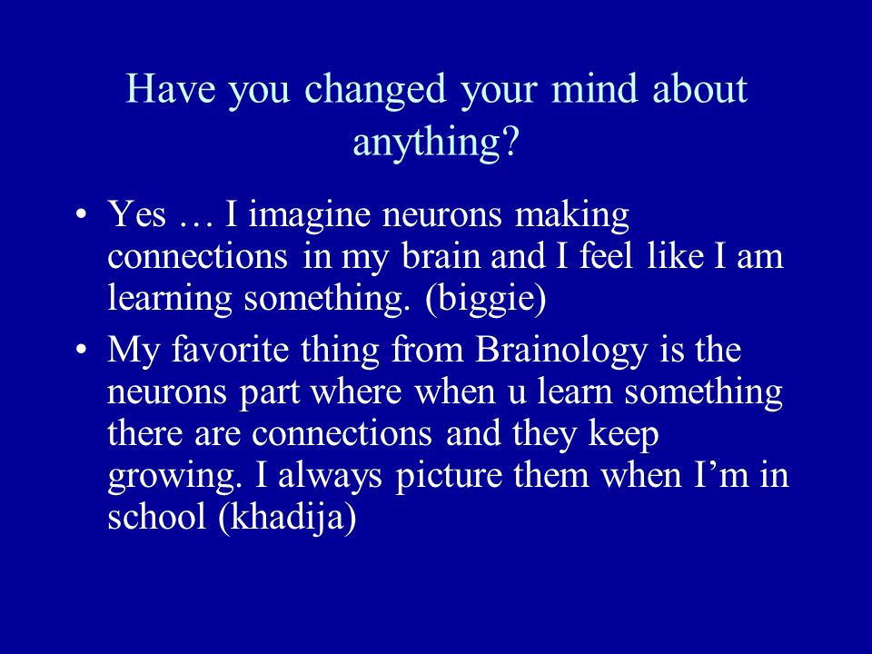 Have you changed your mind about anything? Yes … I imagine neurons making connections in my brain and I feel like I am learning something. (biggie) My