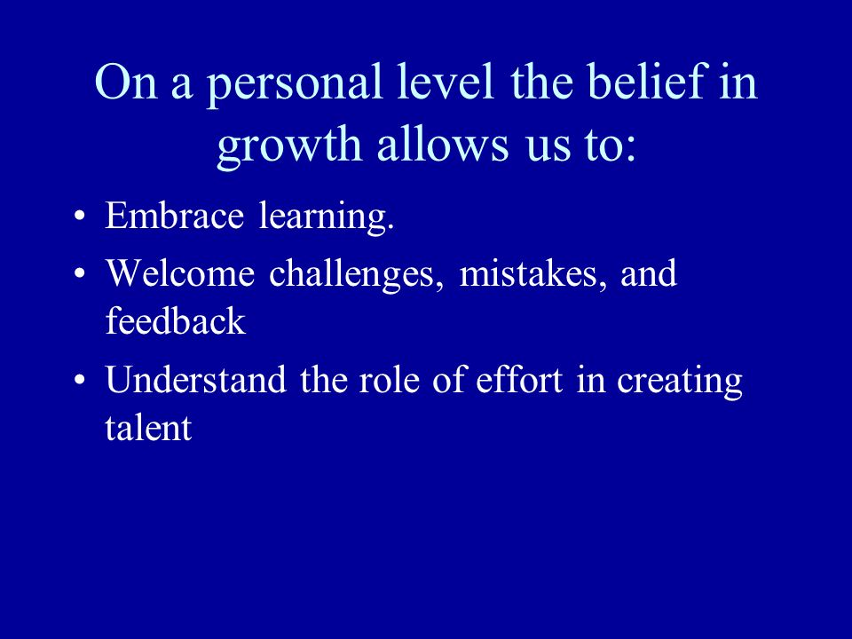 On a personal level the belief in growth allows us to: Embrace learning. Welcome challenges, mistakes, and feedback Understand the role of effort in c