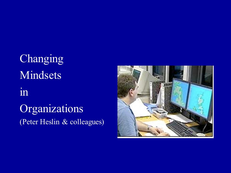 Changing Mindsets in Organizations (Peter Heslin & colleagues)