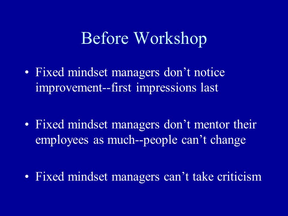 Before Workshop Fixed mindset managers dont notice improvement--first impressions last Fixed mindset managers dont mentor their employees as much--peo
