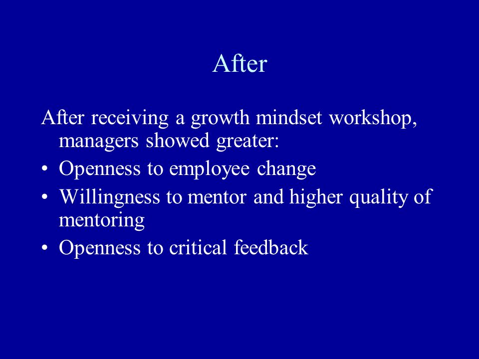 After After receiving a growth mindset workshop, managers showed greater: Openness to employee change Willingness to mentor and higher quality of ment