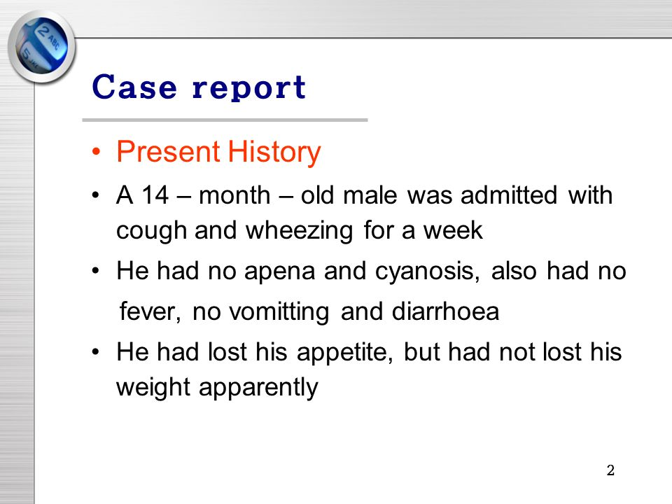2 Case report Present History A 14 – month – old male was admitted with cough and wheezing for a week He had no apena and cyanosis, also had no fever, no vomitting and diarrhoea He had lost his appetite, but had not lost his weight apparently