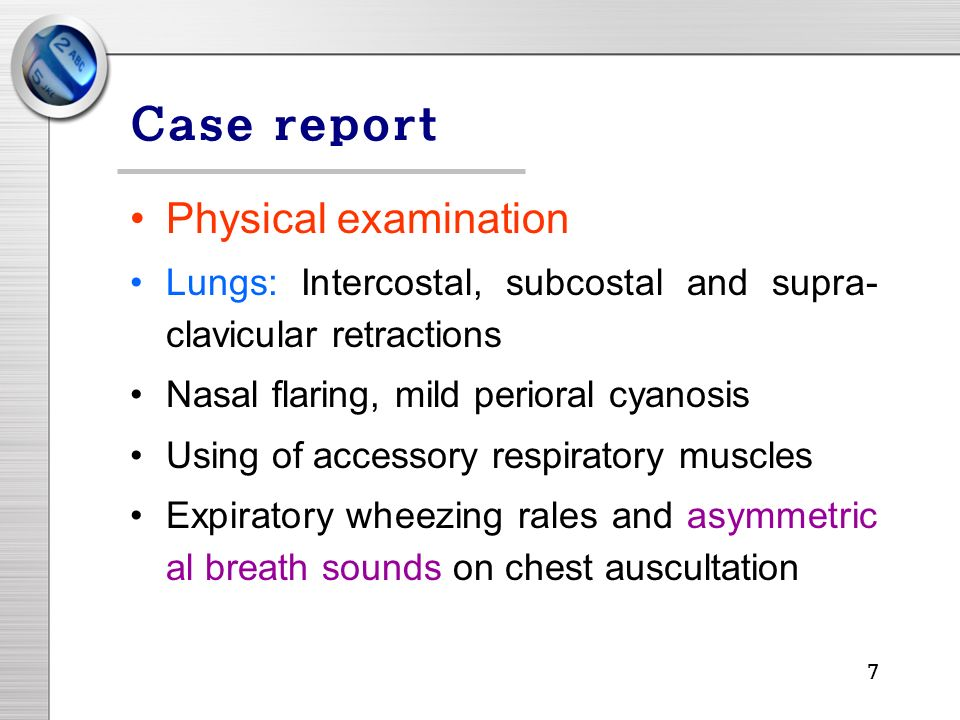 7 Case report Physical examination Lungs: Intercostal, subcostal and supra- clavicular retractions Nasal flaring, mild perioral cyanosis Using of accessory respiratory muscles Expiratory wheezing rales and asymmetric al breath sounds on chest auscultation