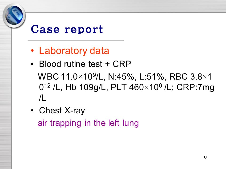 9 Case report Laboratory data Blood rutine test + CRP WBC 11.0×10 9 /L, N:45%, L:51%, RBC 3.8× /L, Hb 109g/L, PLT 460×10 9 /L; CRP:7mg /L Chest X-ray air trapping in the left lung