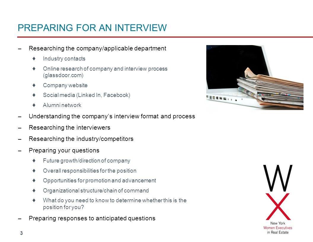 3 PREPARING FOR AN INTERVIEW – Researching the company/applicable department Industry contacts Online research of company and interview process (glassdoor.com) Company website Social media (Linked In, Facebook) Alumni network – Understanding the companys interview format and process – Researching the interviewers – Researching the industry/competitors – Preparing your questions Future growth/direction of company Overall responsibilities for the position Opportunities for promotion and advancement Organizational structure/chain of command What do you need to know to determine whether this is the position for you.