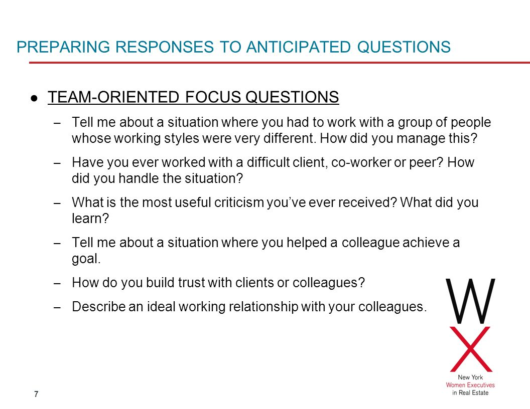 7 PREPARING RESPONSES TO ANTICIPATED QUESTIONS TEAM-ORIENTED FOCUS QUESTIONS – Tell me about a situation where you had to work with a group of people whose working styles were very different.