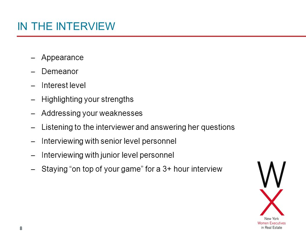 8 IN THE INTERVIEW – Appearance – Demeanor – Interest level – Highlighting your strengths – Addressing your weaknesses – Listening to the interviewer and answering her questions – Interviewing with senior level personnel – Interviewing with junior level personnel – Staying on top of your game for a 3+ hour interview
