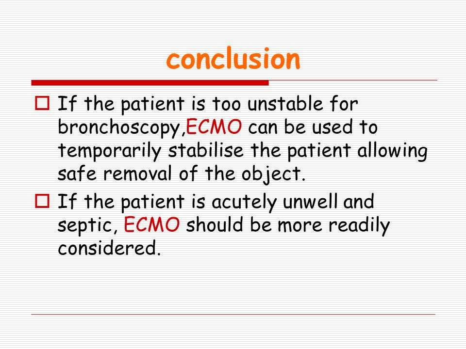 conclusion If the patient is too unstable for bronchoscopy,ECMO can be used to temporarily stabilise the patient allowing safe removal of the object.