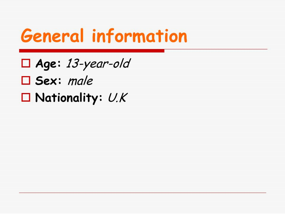 General information Age: 13-year-old Sex: male Nationality: U.K