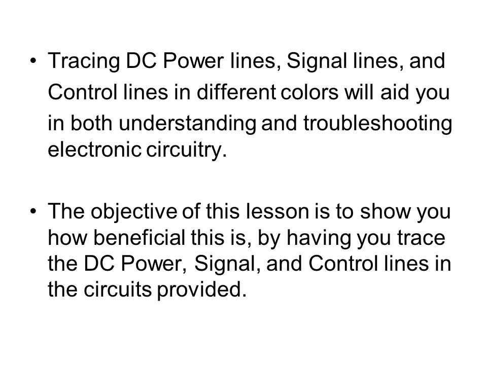 Tracing DC Power lines, Signal lines, and Control lines in different colors will aid you in both understanding and troubleshooting electronic circuitr