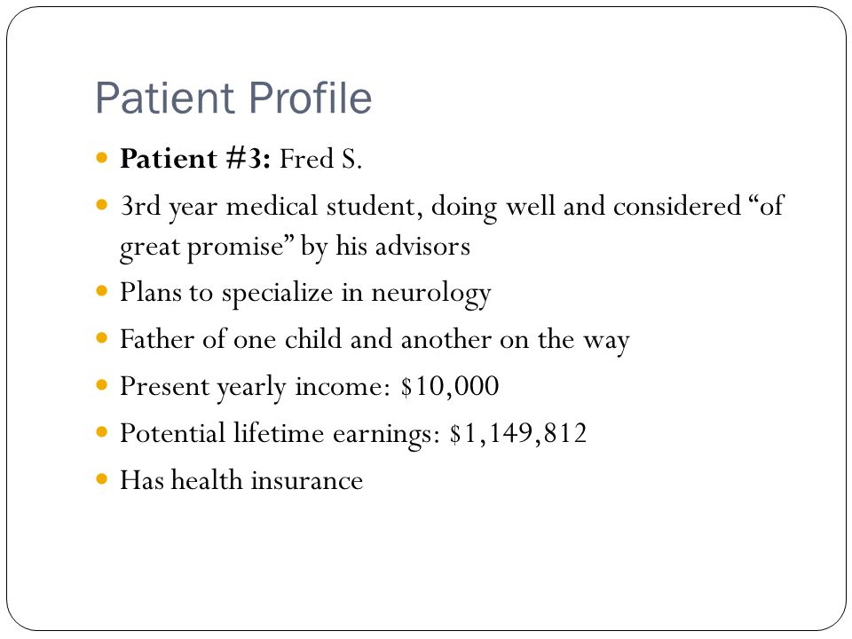 Patient Profile Patient #3: Fred S. 3rd year medical student, doing well and considered of great promise by his advisors Plans to specialize in neurol