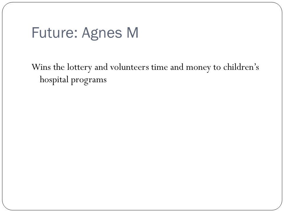Future: Agnes M Wins the lottery and volunteers time and money to childrens hospital programs