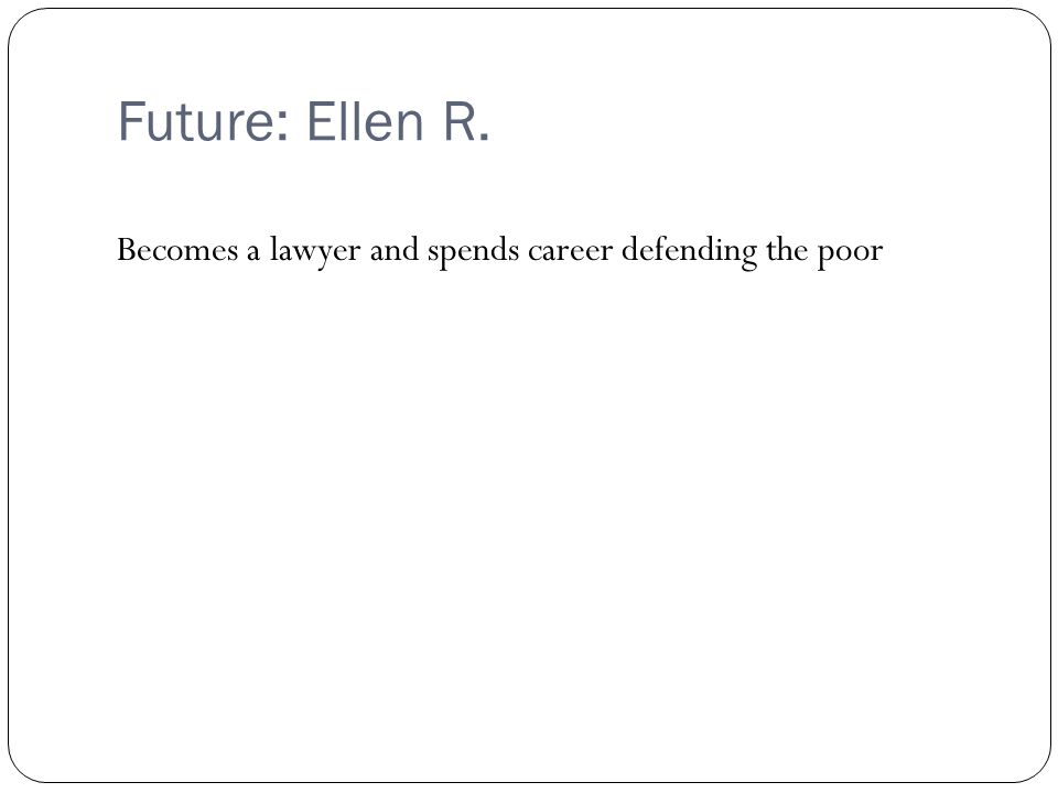 Future: Ellen R. Becomes a lawyer and spends career defending the poor