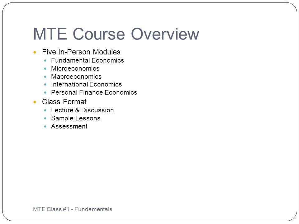 MTE Course Overview MTE Class #1 - Fundamentals Five In-Person Modules Fundamental Economics Microeconomics Macroeconomics International Economics Per