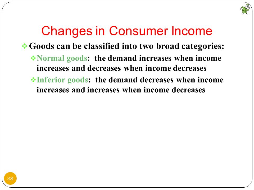 Goods can be classified into two broad categories: Normal goods: the demand increases when income increases and decreases when income decreases Inferi