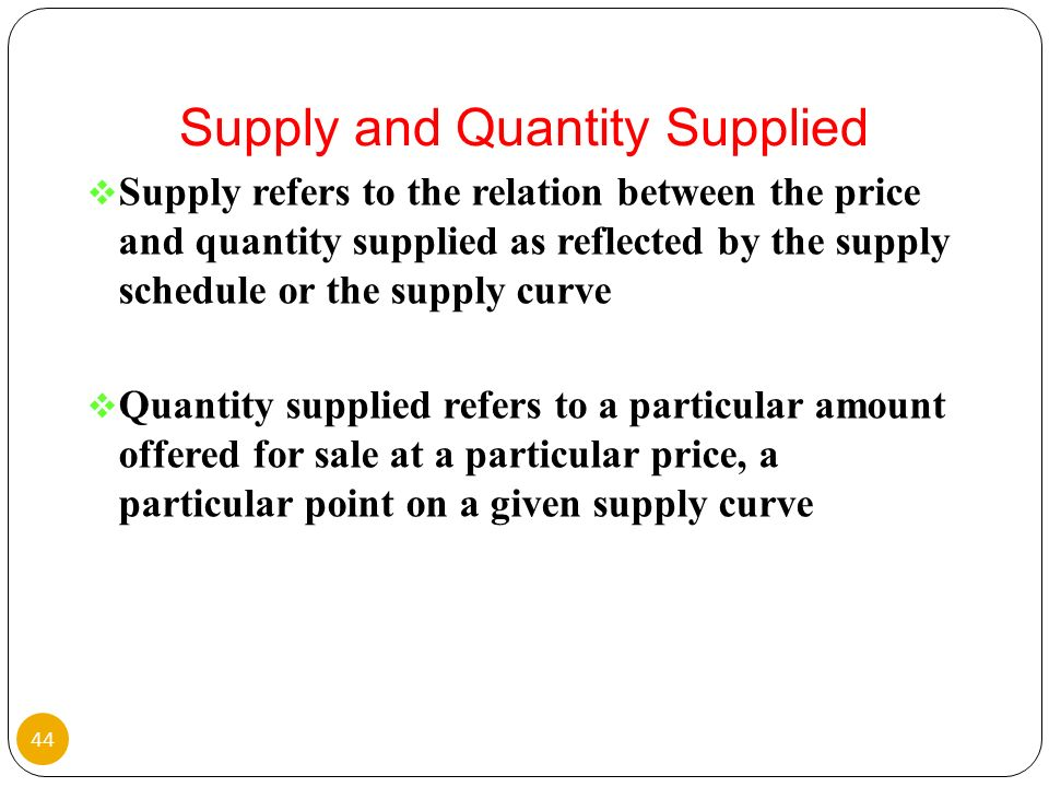 Supply refers to the relation between the price and quantity supplied as reflected by the supply schedule or the supply curve Quantity supplied refers