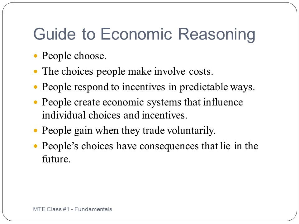Guide to Economic Reasoning MTE Class #1 - Fundamentals People choose. The choices people make involve costs. People respond to incentives in predicta