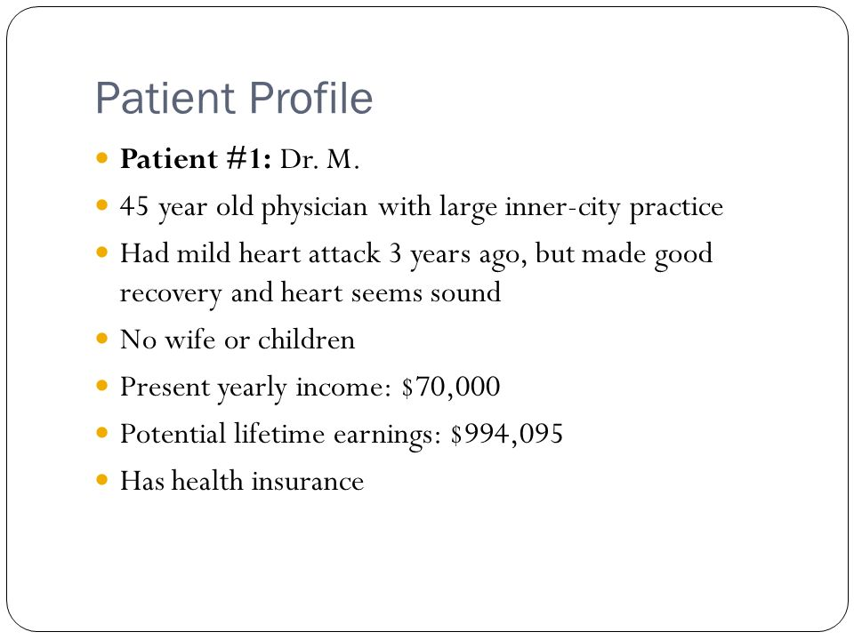 Patient Profile Patient #1: Dr. M. 45 year old physician with large inner-city practice Had mild heart attack 3 years ago, but made good recovery and