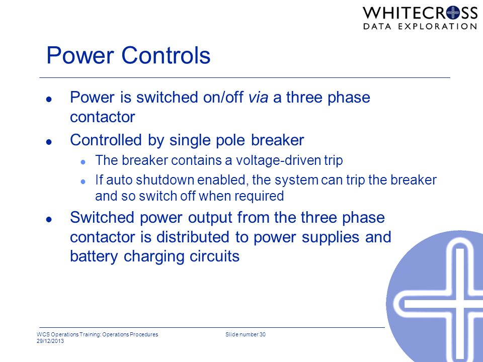 WCS Operations Training: Operations Procedures 29/12/2013 Slide number 30 Power Controls l Power is switched on/off via a three phase contactor l Cont