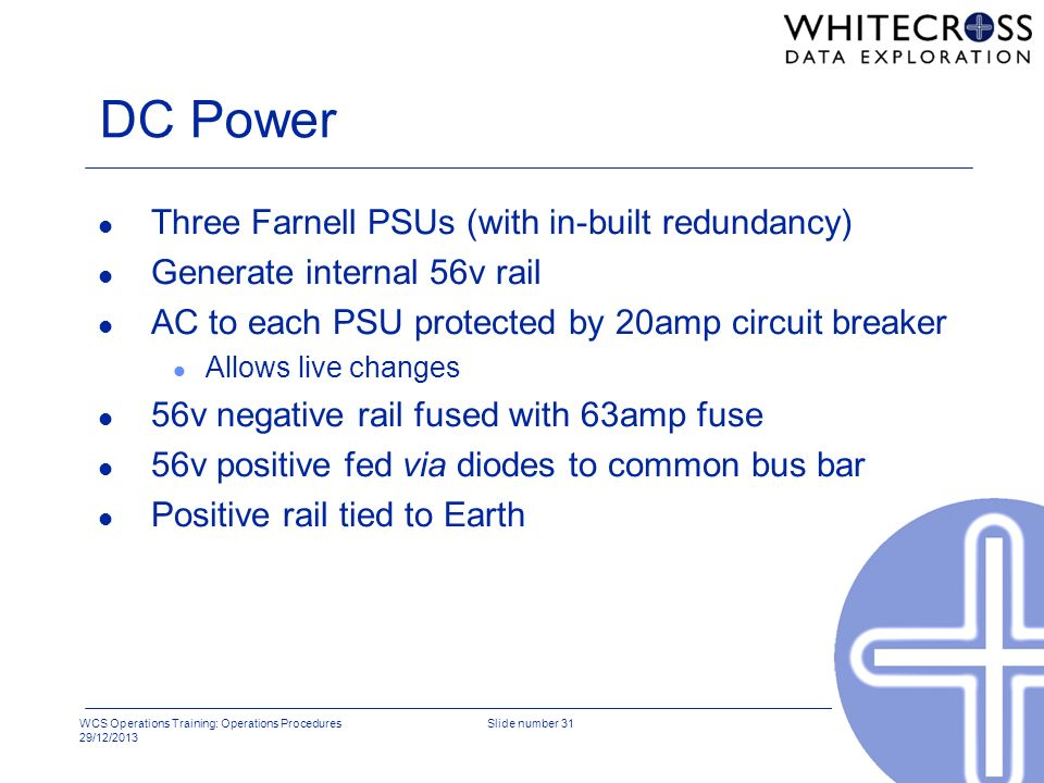 WCS Operations Training: Operations Procedures 29/12/2013 Slide number 31 DC Power l Three Farnell PSUs (with in-built redundancy) l Generate internal