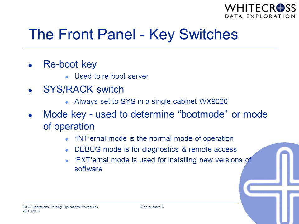 WCS Operations Training: Operations Procedures 29/12/2013 Slide number 37 The Front Panel - Key Switches l Re-boot key l Used to re-boot server l SYS/
