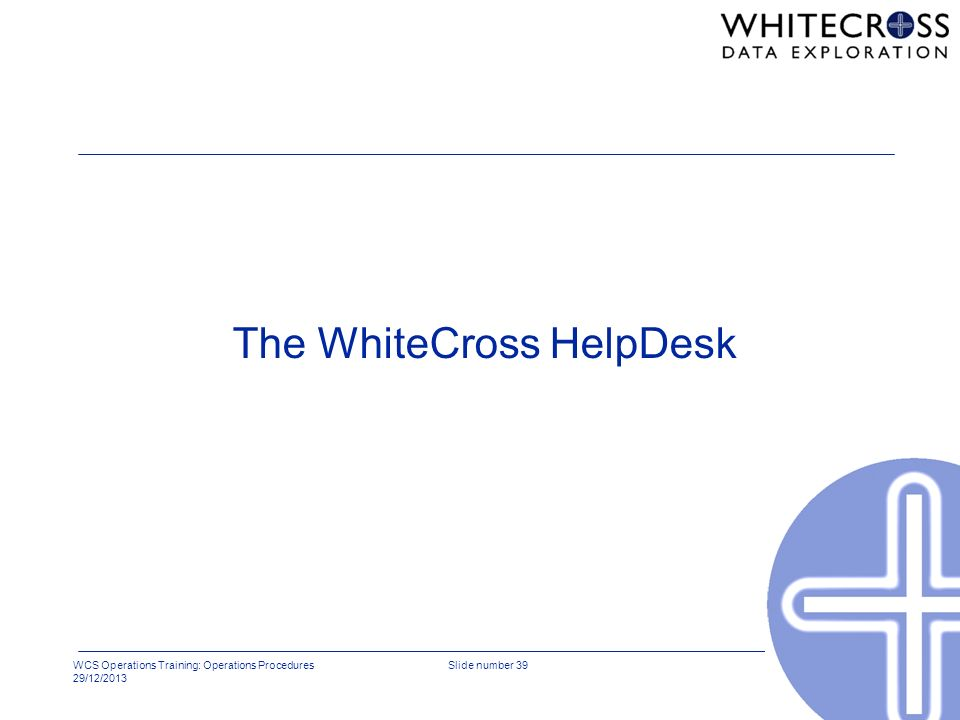 WCS Operations Training: Operations Procedures 29/12/2013 Slide number 39 The WhiteCross HelpDesk